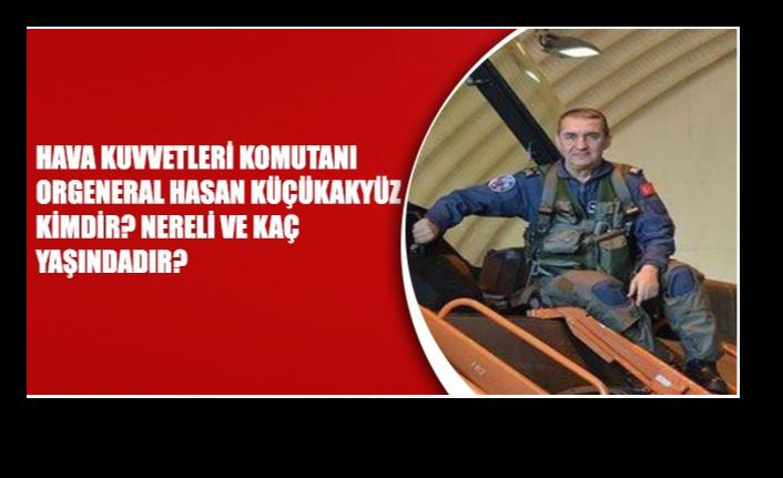 Hava Kuvvetleri Komutanı Orgeneral Hasan Küçükakyüz kimdir? Hasan Küçükakyüz nerelidir ve kaç yaşındadır?