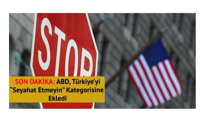 SON DAKİKA: ABD, 'seyahat etmeyin' kategorisine Türkiye'yi de ekledi