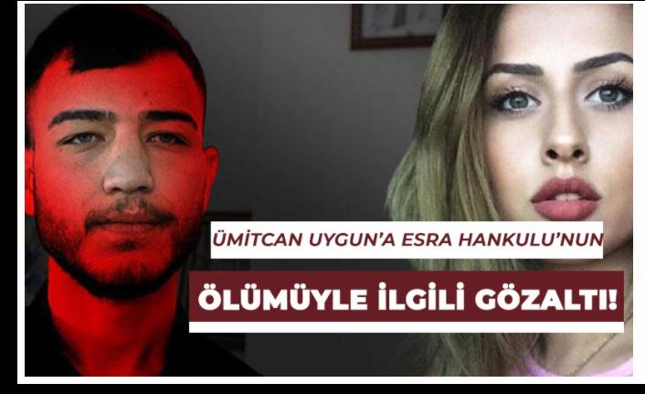 Ümitcan Uygun'a Esra Hankulu'nun ölümü ile alakalı olarak gözaltı