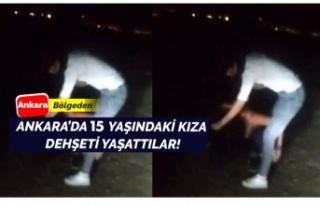 Ankara'da 15 yaşındaki genç kıza dehşet...